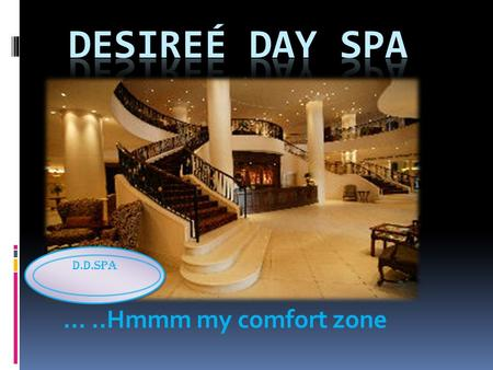 …..Hmmm my comfort zone D.D.Spa. Mission of Desireé Day Spa The aim of Desireé Day Spa is to provide a first-class spa experience to our clients; by creating.