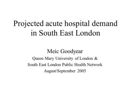 Projected acute hospital demand in South East London Meic Goodyear Queen Mary University of London & South East London Public Health Network August/September.