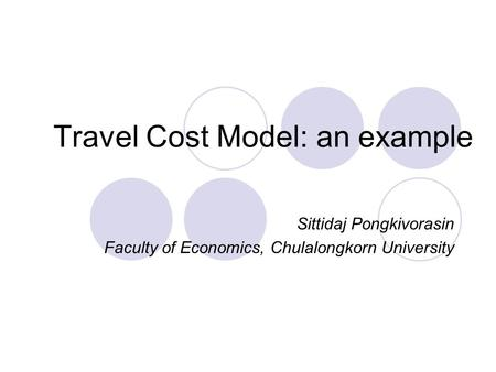 Travel Cost Model: an example Sittidaj Pongkivorasin Faculty of Economics, Chulalongkorn University.