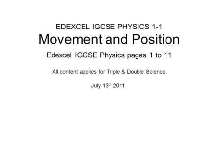 EDEXCEL IGCSE PHYSICS 1-1 Movement and Position Edexcel IGCSE Physics pages 1 to 11 July 13 th 2011 All content applies for Triple & Double Science.