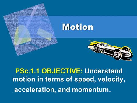 Motion PSc.1.1 OBJECTIVE: Understand motion in terms of speed, velocity, acceleration, and momentum.