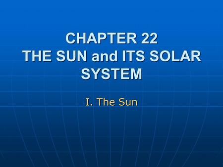 CHAPTER 22 THE SUN and ITS SOLAR SYSTEM I. The Sun.