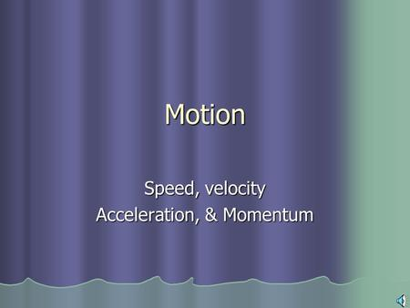 Motion Speed, velocity Acceleration, & Momentum Motion An object is in motion when its distance from another object is changing An object is in motion.