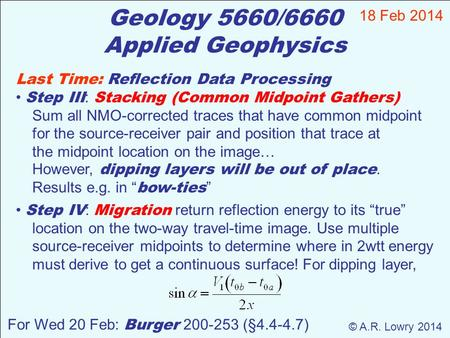 Geology 5660/6660 Applied Geophysics 18 Feb 2014 © A.R. Lowry 2014 For Wed 20 Feb: Burger 200-253 (§4.4-4.7) Last Time: Reflection Data Processing Step.