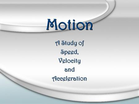 Motion A Study of Speed,VelocityandAcceleration. To describe motion accurately a FRAME OF REFERENCE is necessary. A FRAME OF REFERENCE is a system of.