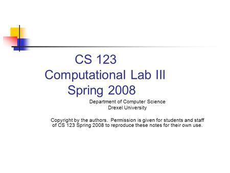CS 123 Computational Lab IIl Spring 2008 Department of Computer Science Drexel University Copyright by the authors. Permission is given for students and.