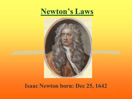 1 Newton's Laws Isaac Newton born: Dec 25, 1642 2 1st. Law of motion: The Law of Inertia (Actually, this is not Newton's idea, it is a restatement of.