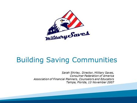 Building Saving Communities Sarah Shirley, Director, Military Saves, Consumer Federation of America Association of Financial Planners, Counselors and Educators.