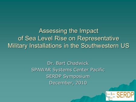 Assessing the Impact of Sea Level Rise on Representative Military Installations in the Southwestern US Dr. Bart Chadwick SPAWAR Systems Center Pacific.