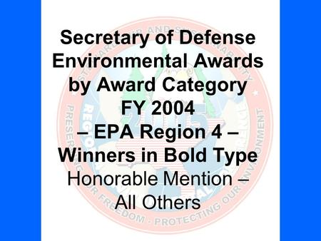 Secretary of Defense Environmental Awards by Award Category FY 2004 – EPA Region 4 – Winners in Bold Type Honorable Mention – All Others.