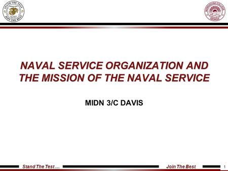 Stand The Test … Join The Best NAVAL SERVICE ORGANIZATION AND THE MISSION OF THE NAVAL SERVICE MIDN 3/C DAVIS 1.