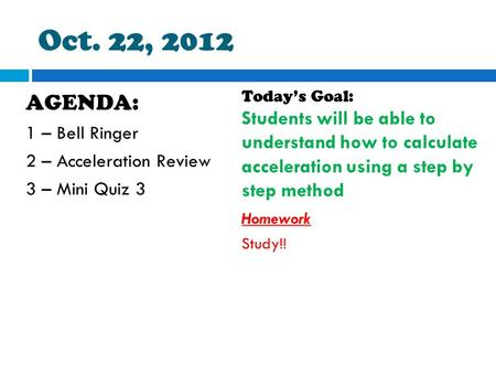 Oct. 22, 2012 AGENDA: 1 – Bell Ringer 2 – Acceleration Review 3 – Mini Quiz 3 Today's Goal: Students will be able to understand how to calculate acceleration.