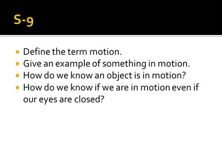  Define the term motion.  Give an example of something in motion.  How do we know an object is in motion?  How do we know if we are in motion even.