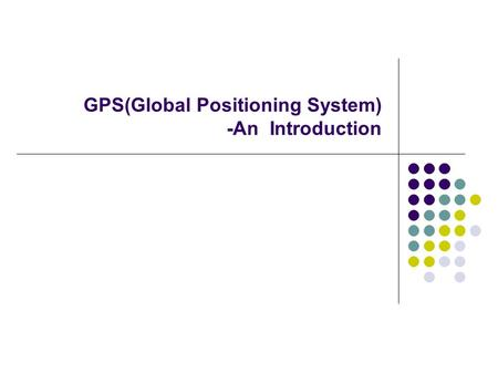 GPS(Global Positioning System) -An Introduction. What is the GPS? Orbiting navigational satellites Transmit position and time data Handheld receivers.