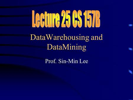 DataWarehousing and DataMining Prof. Sin-Min Lee.