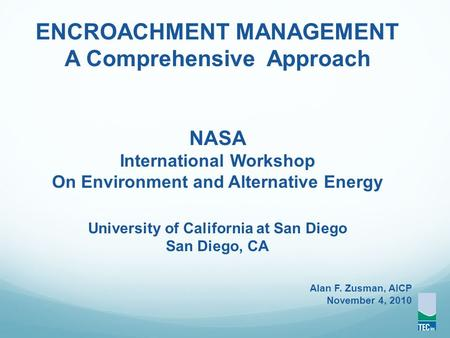 ENCROACHMENT MANAGEMENT A Comprehensive Approach NASA International Workshop On Environment and Alternative Energy University of California at San Diego.