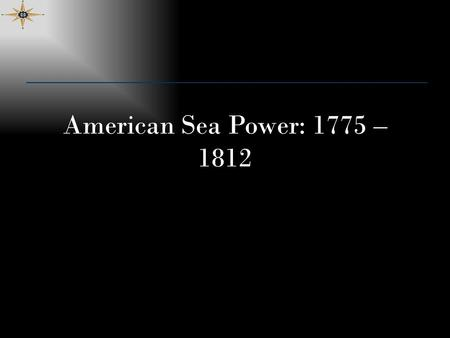 American Sea Power: 1775 – 1812. Lesson Objectives Know significant milestones in the early history of the Navy and USMC including prominent leaders and.