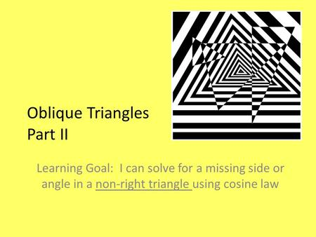 Oblique Triangles Part II Learning Goal: I can solve for a missing side or angle in a non-right triangle using cosine law.