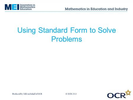 Produced by MEI on behalf of OCR © OCR 2013 Using Standard Form to Solve Problems.