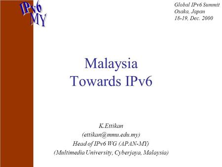 Malaysia Towards IPv6 K.Ettikan Head of IPv6 WG (APAN-MY) (Multimedia University, Cyberjaya, Malaysia) Global IPv6 Summit Osaka, Japan.