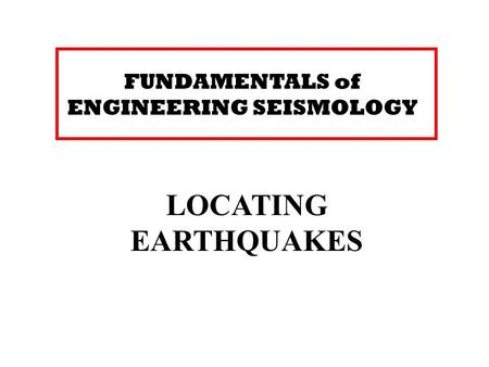 FUNDAMENTALS of ENGINEERING SEISMOLOGY LOCATING EARTHQUAKES.