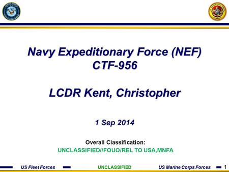 US Fleet Forces US Marine Corps Forces Navy Expeditionary Force (NEF) CTF-956 LCDR Kent, Christopher 1 Sep 2014 Overall Classification: UNCLASSIFIED//FOUO/REL.