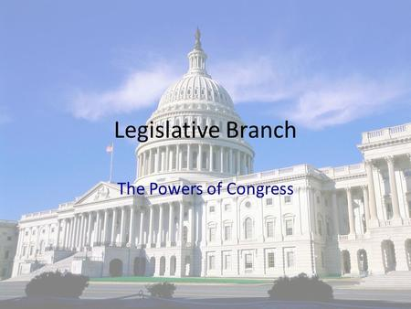 Legislative Branch The Powers of Congress. Expressed Powers Clearly stated in the Constitution.
