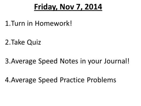 Friday, Nov 7, 2014 1.Turn in Homework! 2.Take Quiz 3.Average Speed Notes in your Journal! 4.Average Speed Practice Problems.