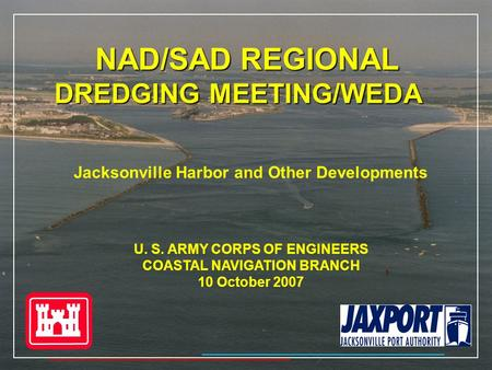 NAD/SAD REGIONAL DREDGING MEETING/WEDA Jacksonville Harbor and Other Developments U. S. ARMY CORPS OF ENGINEERS COASTAL NAVIGATION BRANCH 10 October 2007.