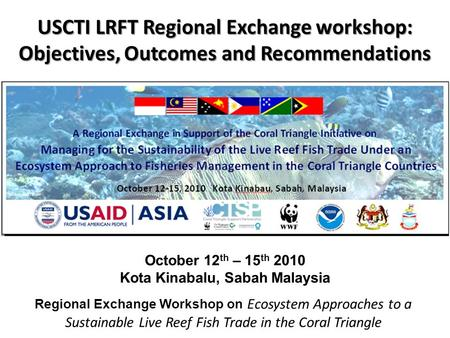 October 12 th – 15 th 2010 Kota Kinabalu, Sabah Malaysia USCTI LRFT Regional Exchange workshop: Objectives, Outcomes and Recommendations Regional Exchange.