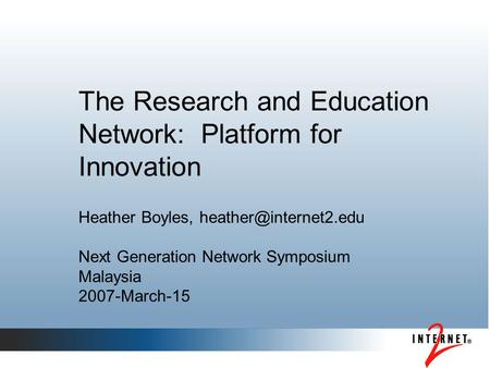 The Research and Education Network: Platform for Innovation Heather Boyles, Next Generation Network Symposium Malaysia 2007-March-15.