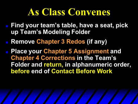 As Class Convenes l Find your team's table, have a seat, pick up Team's Modeling Folder l Remove Chapter 3 Redos (if any) l Place your Chapter 5 Assignment.
