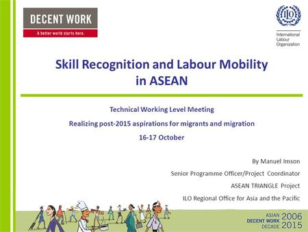 Skill Recognition and Labour Mobility in ASEAN Technical Working Level Meeting Realizing post-2015 aspirations for migrants and migration 16-17 October.