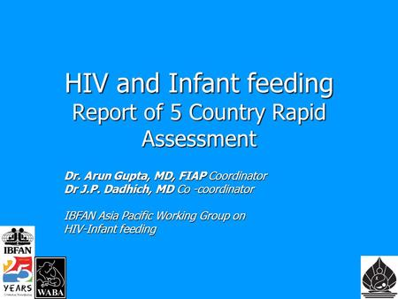 HIV and Infant feeding Report of 5 Country Rapid Assessment Dr. Arun Gupta, MD, FIAP Coordinator Dr J.P. Dadhich, MD Co -coordinator IBFAN Asia Pacific.