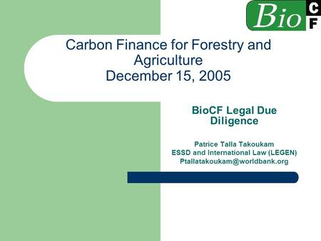 Carbon Finance for Forestry and Agriculture December 15, 2005 BioCF Legal Due Diligence Patrice Talla Takoukam ESSD and International Law (LEGEN)
