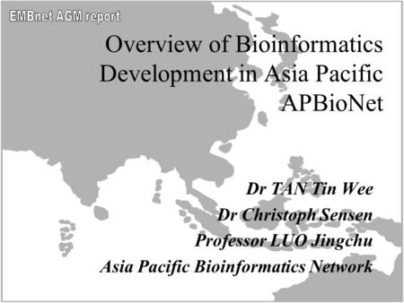 Overview of Bioinformatics Development in Asia Pacific APBioNet Dr TAN Tin Wee Dr Christoph Sensen Professor LUO Jingchu Asia Pacific Bioinformatics Network.