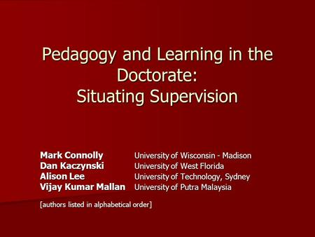 Pedagogy and Learning in the Doctorate: Situating Supervision Mark Connolly University of Wisconsin - Madison Dan Kaczynski University of West Florida.