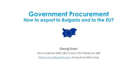 Government Procurement How to export to Bulgaria and to the EU? Georgi Stoev Vice chairman BJEC/BCCI and CEO PlanEcon S&P