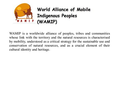 WAMIP is a worldwide alliance of peoples, tribes and communities whose link with the territory and the natural resources is characterised by mobility,
