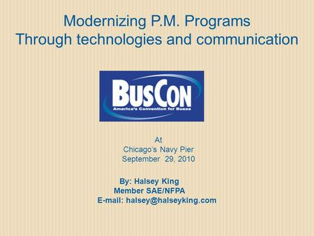 Modernizing P.M. Programs Through technologies and communication At Chicago's Navy Pier September 29, 2010 By: Halsey King Member SAE/NFPA