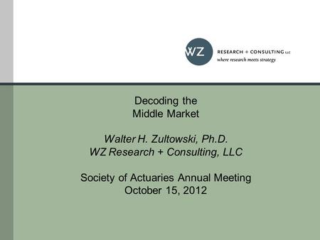 Decoding the Middle Market Walter H. Zultowski, Ph.D. WZ Research + Consulting, LLC Society of Actuaries Annual Meeting October 15, 2012.