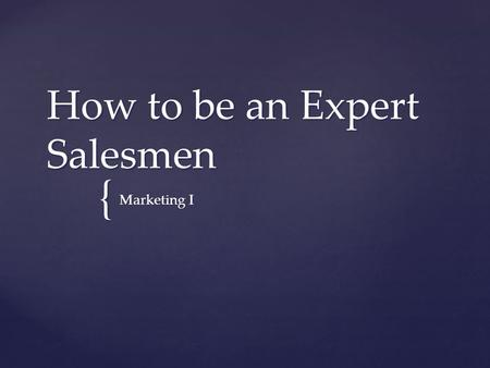 "{ How to be an Expert Salesmen Marketing I.   ""We are going to be talking about how to be the most effective salesperson in order to be able to sell."