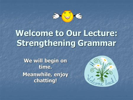 Welcome to Our Lecture: Strengthening Grammar We will begin on time. Meanwhile, enjoy chatting!