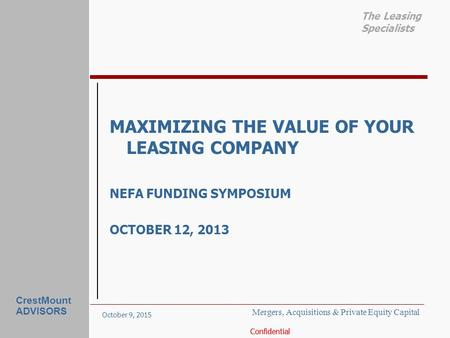 October 9, 2015 Confidential The Leasing Specialists CrestMount ADVISORS MAXIMIZING THE VALUE OF YOUR LEASING COMPANY NEFA FUNDING SYMPOSIUM OCTOBER 12,
