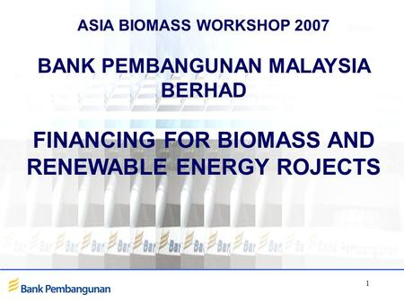 1 ASIA BIOMASS WORKSHOP 2007 BANK PEMBANGUNAN MALAYSIA BERHAD FINANCING FOR BIOMASS AND RENEWABLE ENERGY ROJECTS.