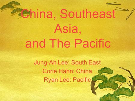 China, Southeast Asia, and The Pacific Jung-Ah Lee: South East Corie Hahn: China Ryan Lee: Pacific.