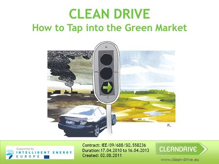 Www.clean-drive.eu CLEAN DRIVE How to Tap into the Green Market Contract: IEE/09/688/SI2.558236 Duration:17.04.2010 to 16.04.2013 Created: 02.08.2011.