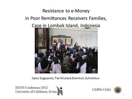 Resistance to e-Money in Poor Remittances Receivers Families, Case in Lombok Island, Indonesia IMTFI Conference 2012 University of California, Irvine CEPPS-UGM.