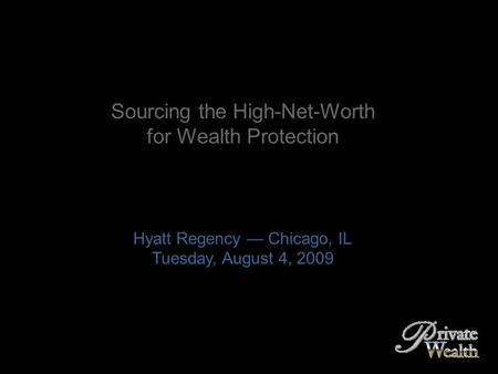 Sourcing the High-Net-Worth for Wealth Protection Hyatt Regency — Chicago, IL Tuesday, August 4, 2009.