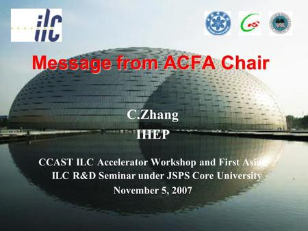 Message from ACFA Chair C.Zhang IHEP CCAST ILC Accelerator Workshop and First Asian ILC R&D Seminar under JSPS Core University November 5, 2007.